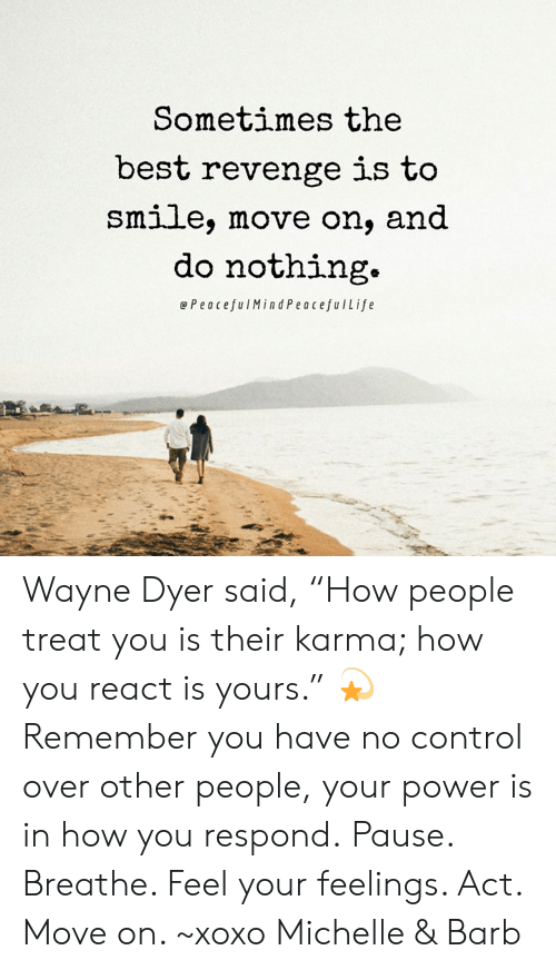 "Memes, Revenge, and Control: Sometimes the  best revenge is to  Smlle, move on, and  do nothing.  ePeacefulMindPeacefulLife Wayne Dyer said, ""How people treat you is their karma; how you react is yours."" 💫  Remember you have no control over other people, your power is in how you respond. Pause. Breathe. Feel your feelings. Act. Move on. ~xoxo Michelle & Barb"