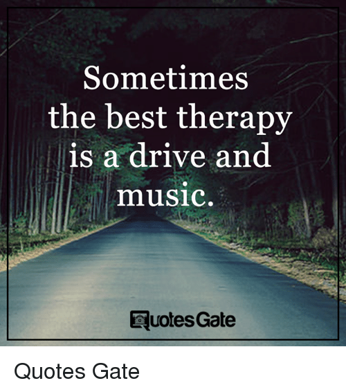 Sometimes The Best Therapy Is A Drive And Music Quotes Gate Quotes