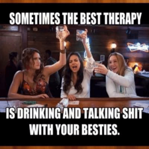 Dank, Shit, and Best: SOMETIMES THE BEST THERAPY  ISDRINKING AND TALKING SHIT  WITH YOUR BESTIES.