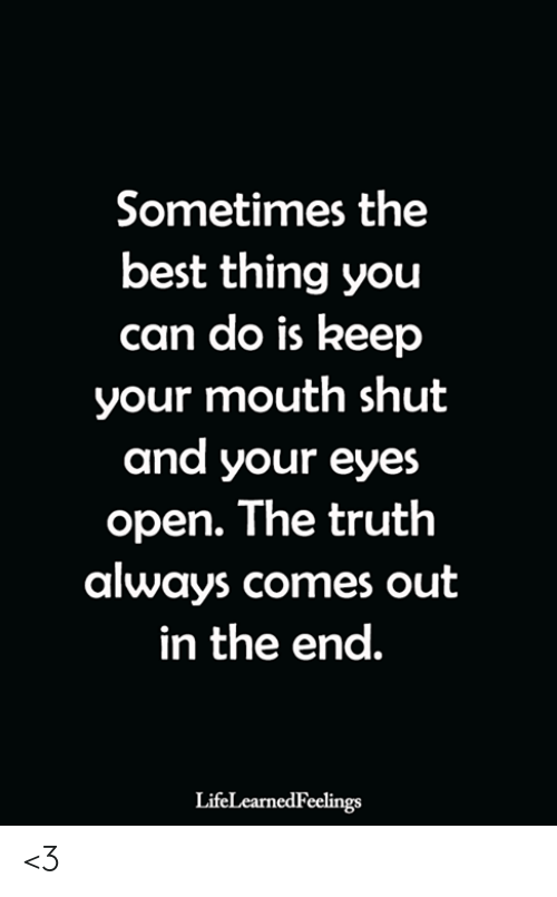 Memes, Best, and Truth: Sometimes the  best thing you  can do is keep  your mouth shut  and your eyes  open. The truth  always comes out  in the end.  LifeLearnedFeelings <3