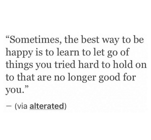 """Good for You, Best, and Good: """"Sometimes, the best way to be  happy is to learn to let go of  things you tried hard to hold on  to that are no longer good for  you.""""  - (via alterated)  95"""