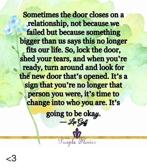 Life, Memes, and Time: Sometimes the door closes on a  ,relationship, not because we  tailed but because something  bigger than us says this no longer  fits our life. So, lock the door,  shed your tears, and when you're  ready, turn around and look for  the new door that's opened. It's a  sign that you're no longer that  person you were, it's time to  change into who you are. It's  going to be okap.  THE  wer <3