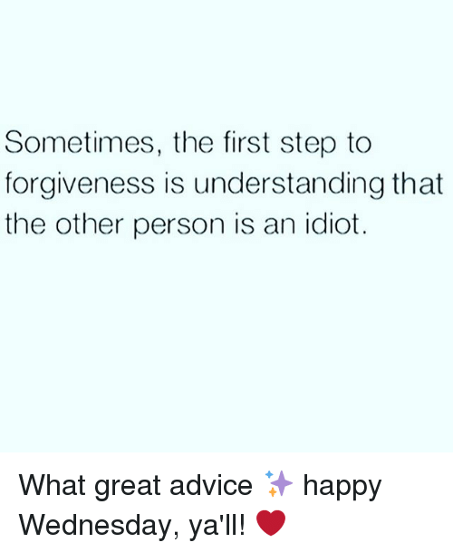 Advice, Happy, and Wednesday: Sometimes, the first step to  forgiveness is understanding that  the other person is an idiot. What great advice ✨ happy Wednesday, ya'll! ❤