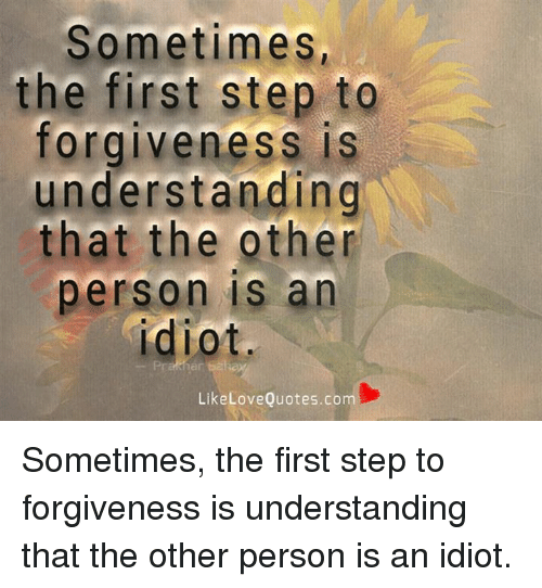 Sometimes The First Step To Forgiveness Is Understanding That The