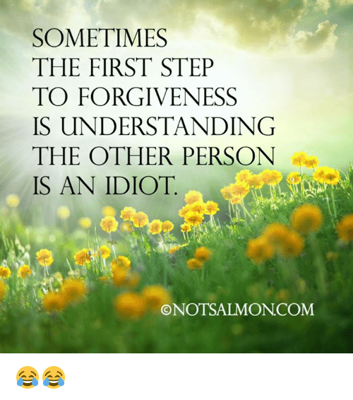 Memes, Forgiveness, and Idiot: SOMETIMES  THE FIRST STEP  TO FORGIVENESS  IS UNDERSTANDING  THE OTHER PERSON  IS AN IDIOT  ONOTSALMONCOM 😂😂