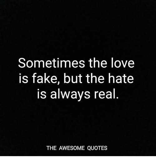 Sometimes The Love Is Fake But The Hate Is Always Real The Awesome