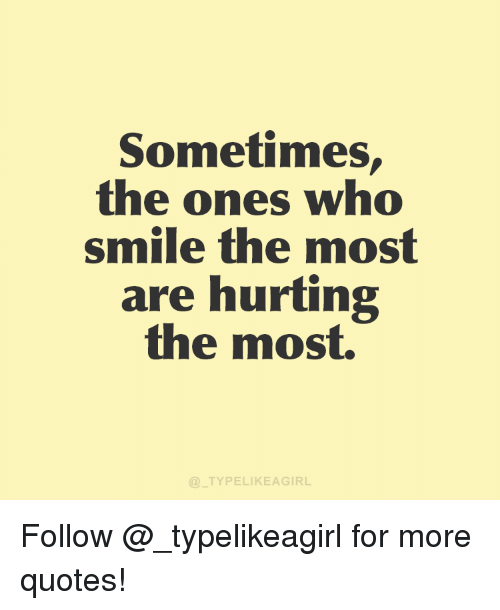 sometimes the ones who smile the mos are hurting the most