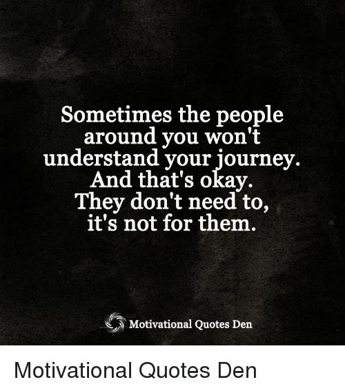 Journey, Memes, and Okay: Sometimes the people  around you won't  understand your journey.  And that's okay.  They don't need to,  it's not for them  Motivational Quotes Den Motivational Quotes Den