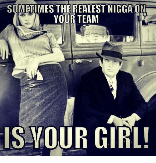 Memes, Girl, and Your Girl: SOMETIMES THE REALEST NIGGA ON  YOUR TEAM  IS YOUR GIRL!