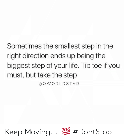 Life, Worldstar, and Hood: Sometimes the smallest step in the  right direction ends up being the  biggest step of your life. Tip toe if you  must, but take the step  @ Q WORLDSTAR Keep Moving.... 💯 #DontStop
