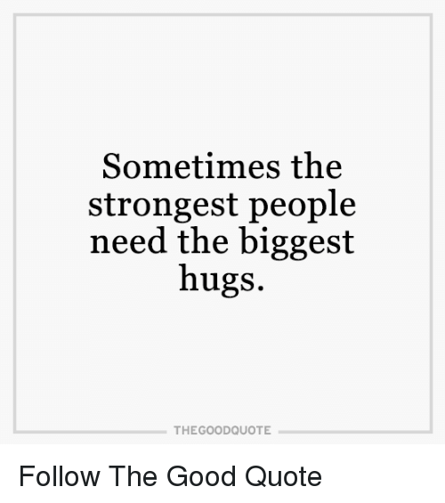 Sometimes The Strongest People Need The Biggest Hugs THE GOODQUOTE Adorable The Good Quote