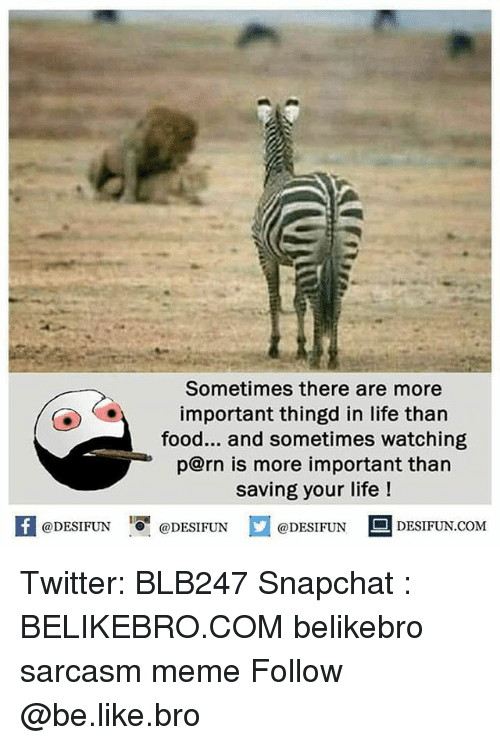 Be Like, Food, and Life: Sometimes there are more  important thingd in life than  food... and sometimes watching  p@rn is more important than  saving your life!  困@DESIFUN igi @DESIFUN @DESIFUN DESIFUN.COM Twitter: BLB247 Snapchat : BELIKEBRO.COM belikebro sarcasm meme Follow @be.like.bro