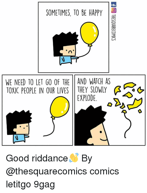 9gag, Memes, and Good: SOMETIMES, TO BE HAPPY  WE NEED TO LET GO OF THE 11 AND WATCH AS  TOXIC PEOPLE IN OUR LIVES | | THEY SLOWLY  &  EXPLODE. Good riddance👋 By @thesquarecomics comics letitgo 9gag