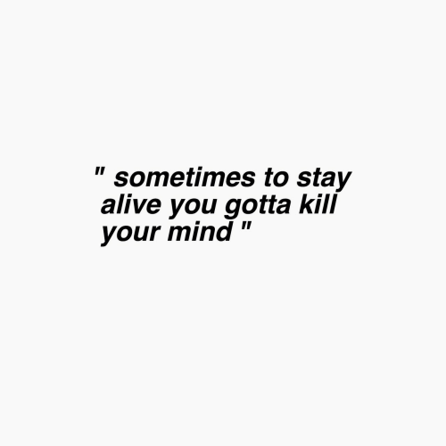 """Alive, Mind, and Stay Alive: """" sometimes to stay  alive you gotta kill  your mind"""""""