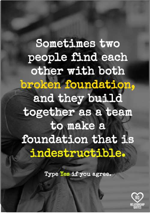 Memes, 🤖, and Foundation: Sometimes two  people find each  other with both  broken foundation  and they 'build  together as a team  to make a  foundation that is  indestructible.  on that  Type Yes if you agree.  RO  RELAT  QUOTE