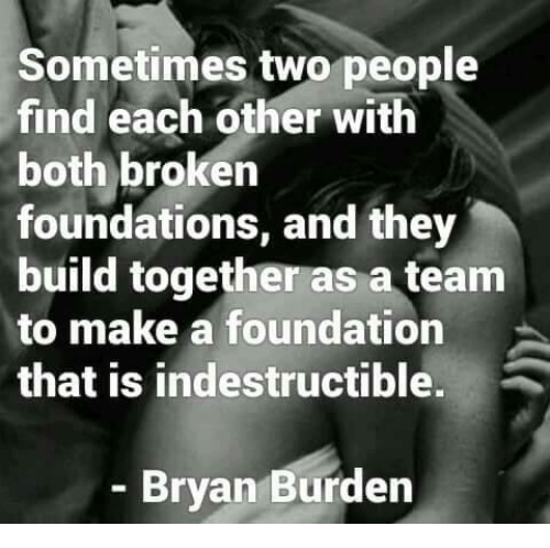 Memes, 🤖, and Foundation: Sometimes two people  find each other with  both broken  foundations, and they  build together as a team  to make a foundation  that is indestructible.  - Bryan Burden