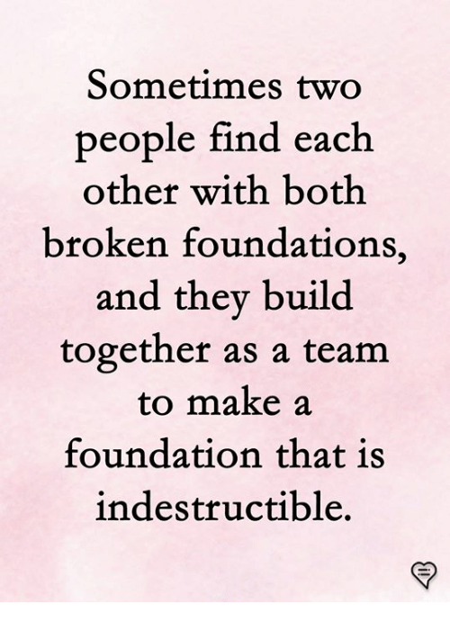 Memes, 🤖, and Foundation: Sometimes two  people find each  other with both  broken foundations,  and they build  together as a team  to make a  foundation that is  indestructible,