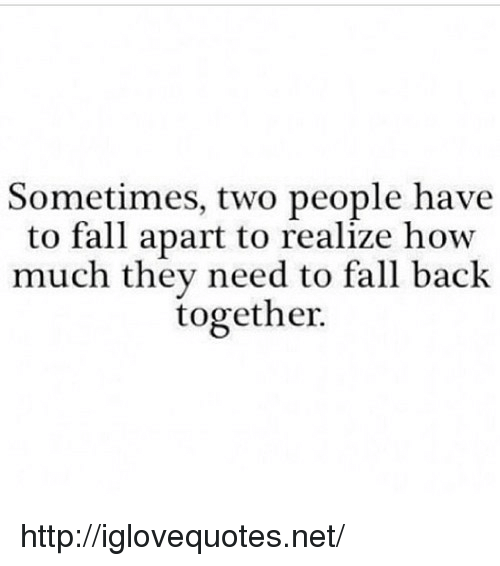 Fall, Http, and Back: Sometimes, two people have  to fall apart to realize how  much they need to fall back  together. http://iglovequotes.net/