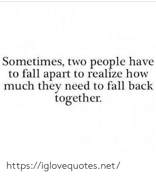 Fall, Back, and How: Sometimes, two people have  to fall apart to realize how  much they need to fall back  together. https://iglovequotes.net/