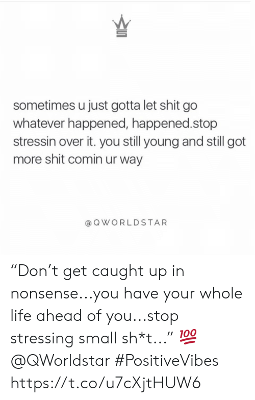 """Life, Shit, and Nonsense: sometimes u just gotta let shit go  whatever happened, happened.stop  stressin over it. you still young and still got  more shit comin ur way  QWORLDSTAR """"Don't get caught up in nonsense...you have your whole life ahead of you...stop stressing small sh*t..."""" 💯 @QWorldstar #PositiveVibes https://t.co/u7cXjtHUW6"""