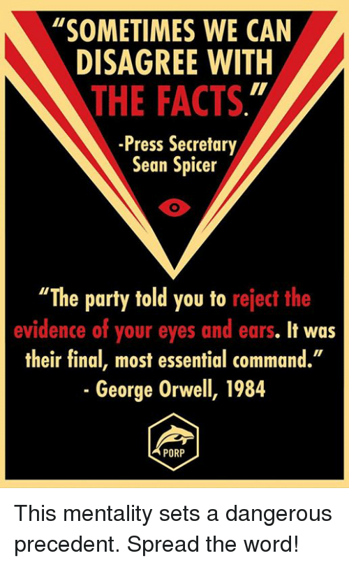 "Memes, George Orwell, and 🤖: ""SOMETIMES WE CAN  DISAGREE WITH  THE FACTS  -Press Secretary  Sean Spicer  ""The party told you to reject the  evidence of your eyes and ears. It was  their final, most essential command.""  George Orwell, 1984  PORP This mentality sets a dangerous precedent. Spread the word!"