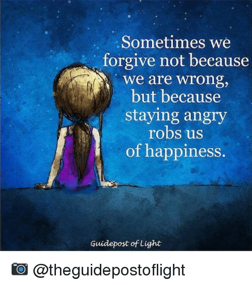 Memes, Angry, and Happiness: Sometimes we  forgive not because  We are wrong,  but because  staying angry  robs us  of happiness.  Guidepost of Light 📷  @theguidepostoflight