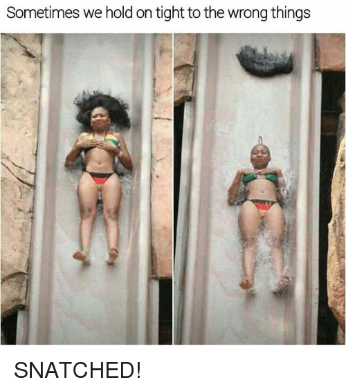 Funny, Snatched, and Hold: Sometimes we hold on tight to the wrong things SNATCHED!