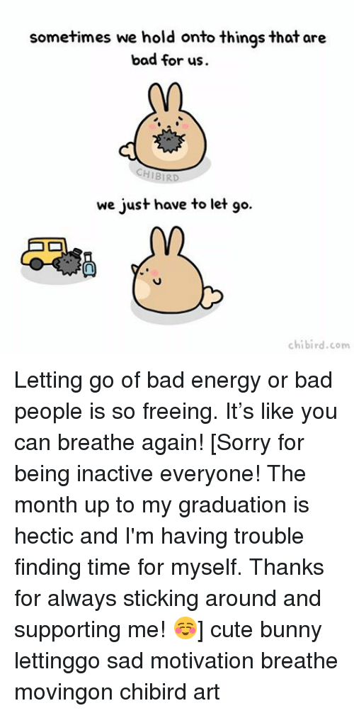 Bad, Cute, and Energy: sometimes we hold onto things that are  bad for us.  CHIBIRD  we just have to let go.  chibird.com Letting go of bad energy or bad people is so freeing. It's like you can breathe again! [Sorry for being inactive everyone! The month up to my graduation is hectic and I'm having trouble finding time for myself. Thanks for always sticking around and supporting me! ☺️] cute bunny lettinggo sad motivation breathe movingon chibird art