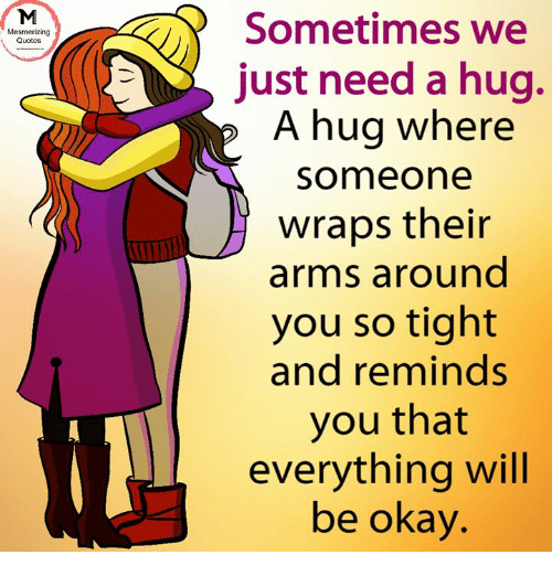 Sometimes We Just Need A Hug A Hug Where Someone Wraps Their Arms
