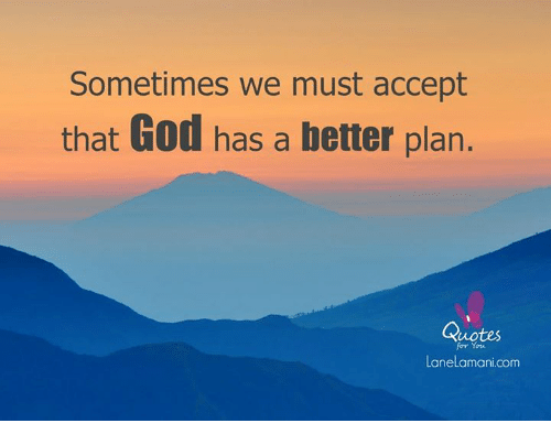 Sometimes We Must Accept That God Has A Better Plan Quotes For Y