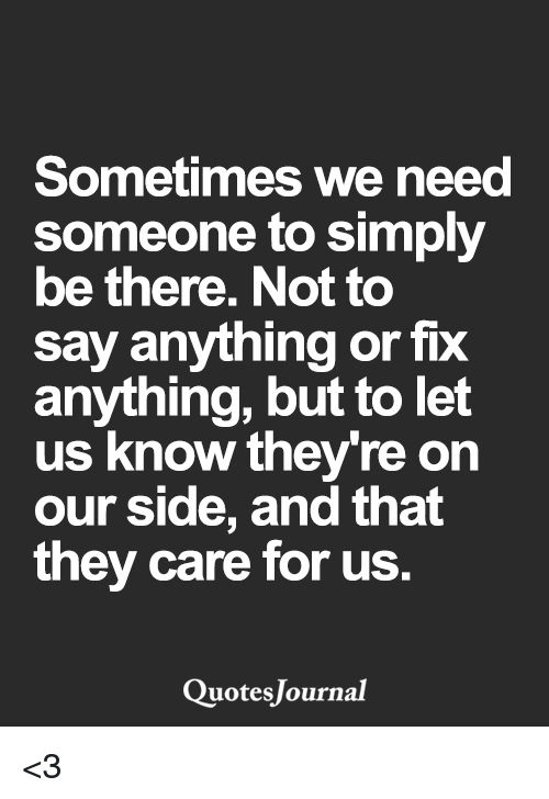 Sometimes We Need Someone To Simply Be There Not To Say Anything Or