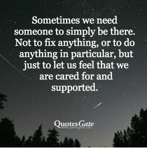 Need Someone Quotes Sometimes We Need Someone to Simply Be There Not to Fix Anything  Need Someone Quotes