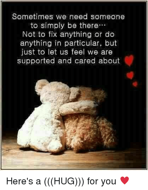 Sometimes We Need Someone To Simply Be There Not To Fix Anything Or