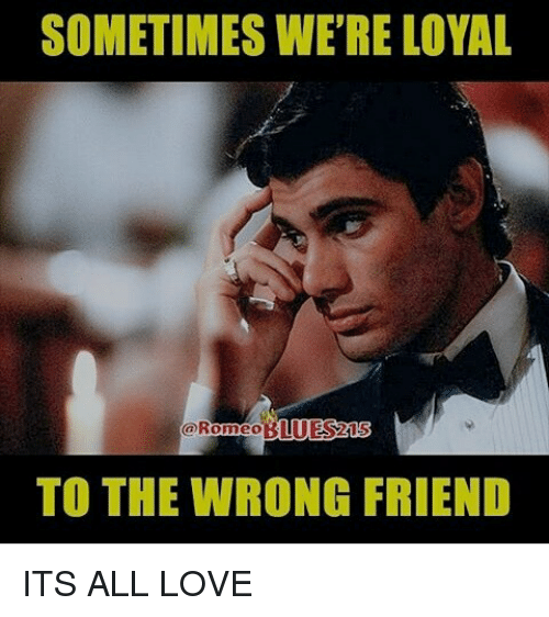SOMETIMES WE'RE LOYAL TO THE WRONG FRIEND ITS ALL LOVE Love Meme Mesmerizing Wrong Friend