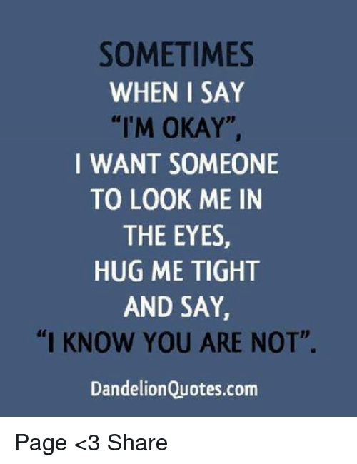 SOMETIMES WHEN I SAY I\'M OKAY I WANT SOMEONE TO LOOK ME IN ...