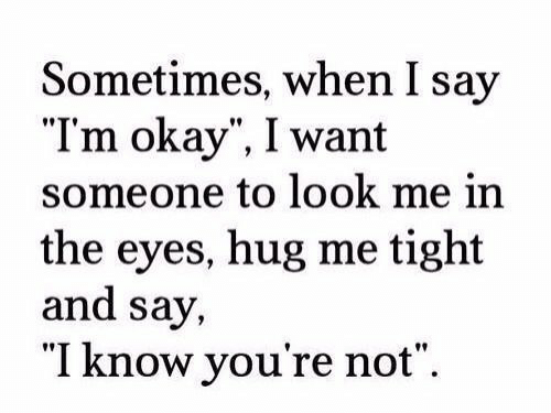 """Okay, Hug, and Look: Sometimes, when I say  """"Tm okay"""", I want  someone to look me in  the eyes, hug me tight  and say,  """"I know you're not""""."""