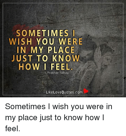 Sometimes Wish You Were In My Place Just To Know How I Feel Prakhar