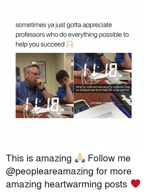 Confused, Memes, and Appreciate: sometimes ya just gotta appreciate  professors who do everything possible to  help you succeed  PM  When ur confused and email ur protessor and  he comes to the lib to help you study Awww  JOYNER LIBRARY  PM This is amazing 🙏🏼 Follow me @peopleareamazing for more amazing heartwarming posts ❤️