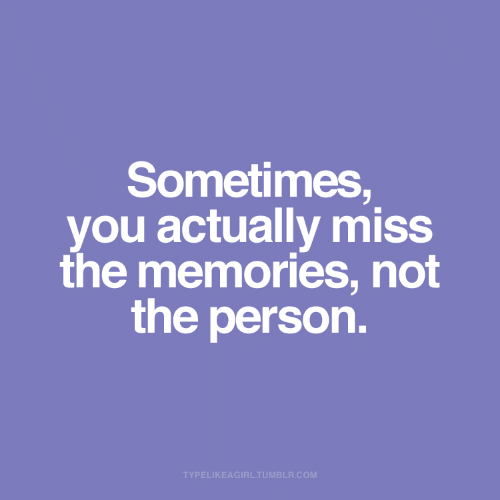 Tumblr, Com, and You: Sometimes,  you actually miss  the memories, not  the person.  TYPELIKEAGIRL.TUMBLR.COM