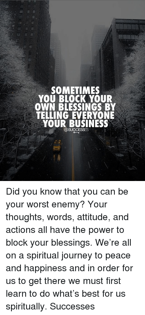 Journey, Memes, and Best: SOMETIMES  YOU BLOCK YOUR  OWN BLESSINGS BY  TELLING EVERYONE  YOUR BUSINESS Did you know that you can be your worst enemy? Your thoughts, words, attitude, and actions all have the power to block your blessings. We're all on a spiritual journey to peace and happiness and in order for us to get there we must first learn to do what's best for us spiritually. Successes