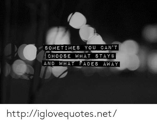 Http, Net, and You: SOMETIMES YOU CAN'T  CHOO SE WHAT STAYS  AND WHAT FADES AWAY http://iglovequotes.net/