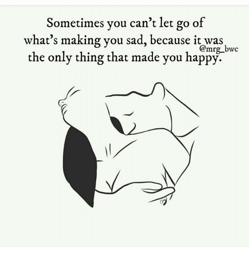 Sometimes You Cant Let Go Of Whats Making You Sad Because It Was