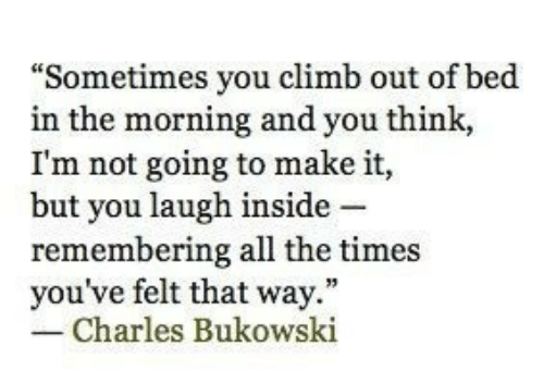 """All The, Charles Bukowski, and Bukowski: """"Sometimes you climb out of bed  in the morning and you think,  I'm not going to make it,  but you laugh inside -  remembering all the times  you've felt that way.""""  Charles Bukowski"""