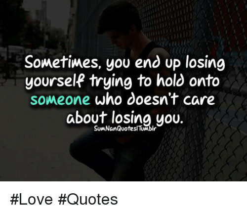 Sometimes You End Up Losing Yourself Trying To Hold Onto Someone Who