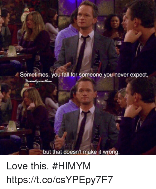 Fall, Love, and Memes: Sometimes, you fall for someone you never expect,  but that doesn't make it wrong. Love this. #HIMYM https://t.co/csYPEpy7F7
