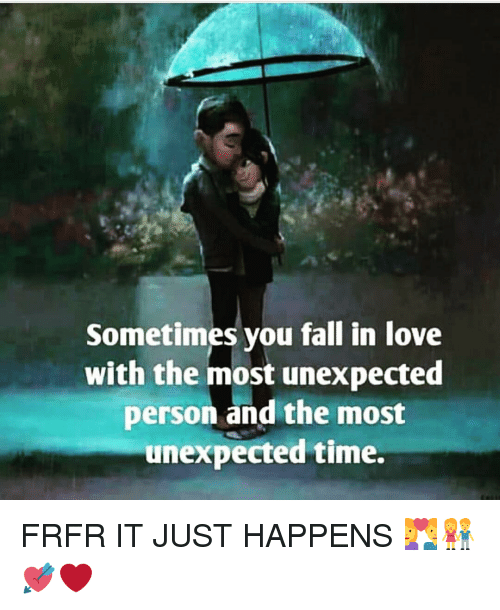 Fall, Memes, and 🤖: Sometimes you fall in love  with the most unexpected  person and the most  unexpected time. FRFR IT JUST HAPPENS 💑👫💘❤️