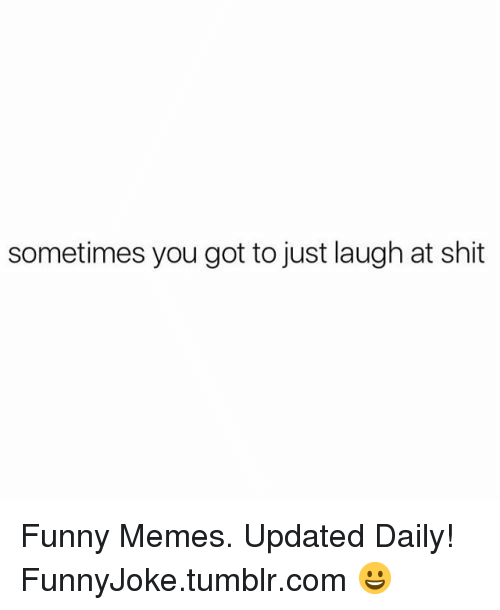 Funny, Memes, and Shit: sometimes you got to just laugh at shit Funny Memes. Updated Daily! ⇢ FunnyJoke.tumblr.com 😀