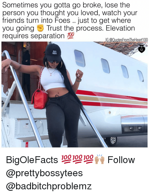 Anaconda, Friends, and Memes: Sometimes you gotta go broke, lose the  person you thought you loved, watch your  friends turn into Foes .. just to get where  you going Trust the process. Elevation  requires separation 100  G @Quotes FromTheHeart100  al BigOleFacts 💯💯💯🙌🏽 Follow @prettybossytees @badbitchproblemz