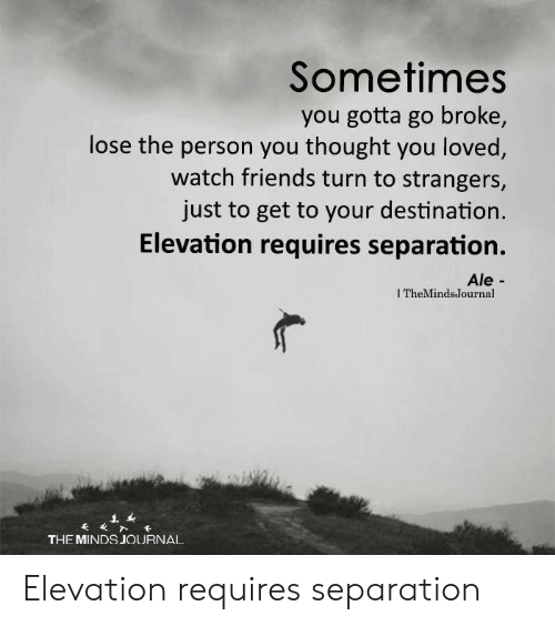 Friends, Watch, and Thought: Sometimes  you gotta go broke,  lose the person you thought you loved,  watch friends turn to strangers,  just to get to your destination.  Elevation requires separation.  Ale-  I TheMindsJournal  THE MINDS JOURNAL Elevation requires separation