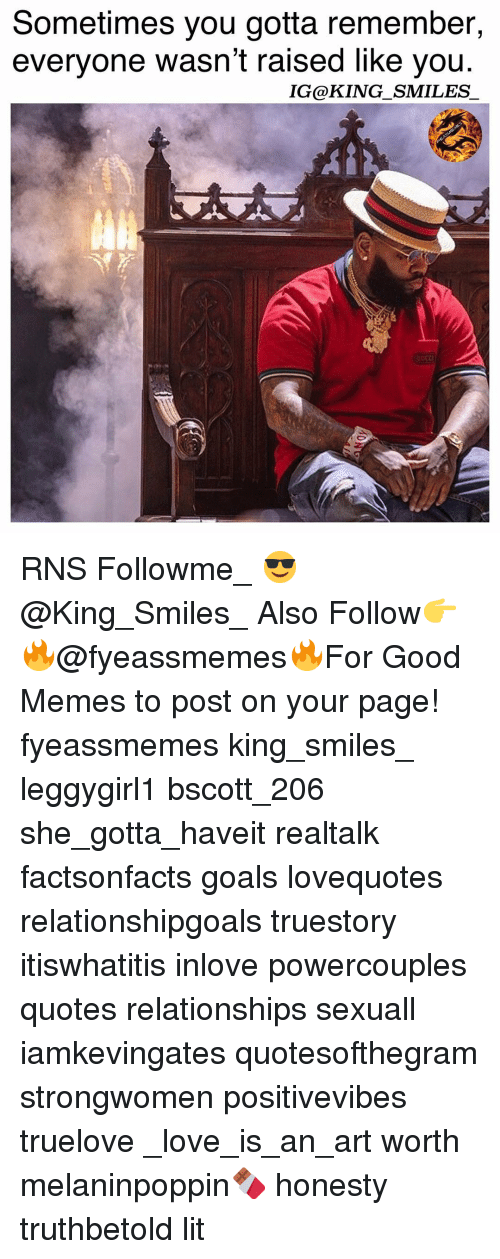Goals, Lit, and Love: Sometimes you gotta remember,  everyone wasn't raised like you.  IG@KING_SMILES  ct RNS Followme_ 😎@King_Smiles_ Also Follow👉🔥@fyeassmemes🔥For Good Memes to post on your page! fyeassmemes king_smiles_ leggygirl1 bscott_206 she_gotta_haveit realtalk factsonfacts goals lovequotes relationshipgoals truestory itiswhatitis inlove powercouples quotes relationships sexuall iamkevingates quotesofthegram strongwomen positivevibes truelove _love_is_an_art worth melaninpoppin🍫 honesty truthbetold lit